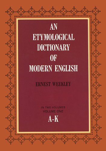 An Etymological Dictionary of Modern English Vol 1 A-K by Edited by Ernest Weekley