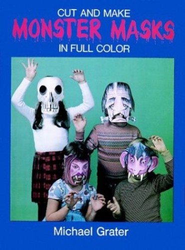 Cut and Make Monster Masks in Full Color By Michael Grater