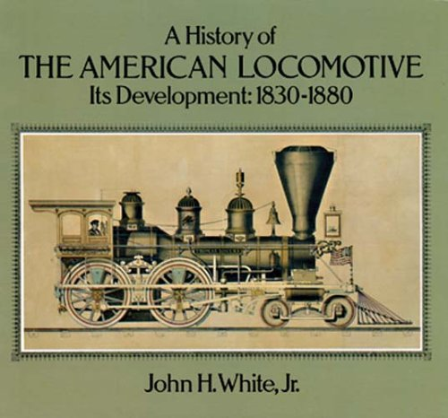 A History of the American Locomotive: Its Development, 1830-80 (Trains) By John H. White