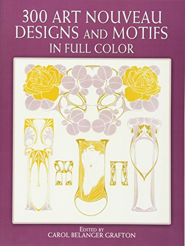 300 Art Nouveau Designs and Motifs in Full Color By Edited by Carol Belanger Grafton