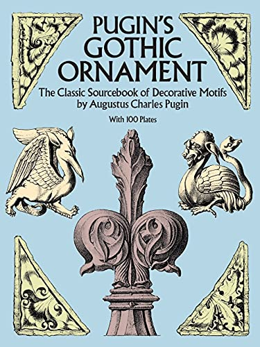 Pugin's Gothic Ornament: The Classic Sourcebook of Decorative Motifs with 100 Plates (Dover Pictorial Archive) By Augustus C. Pugin