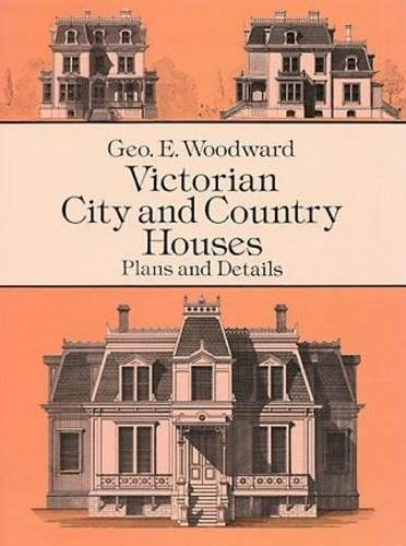 Victorian City and Country Houses: Plans and Details by Geo E. Woodward