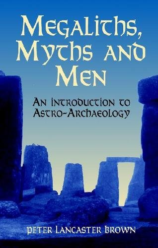 Megaliths, Myths and Men: An Introduction to Astro-Archaeology: An Introduction to Astro-Archaology By Peter Lancaster Brown