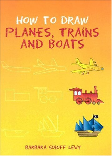 How to Draw Planes, Trains and Boats By Barbara Soloff-Levy