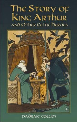 The Story of King Arthur and Other Celtic Heroes By Padraic Colum
