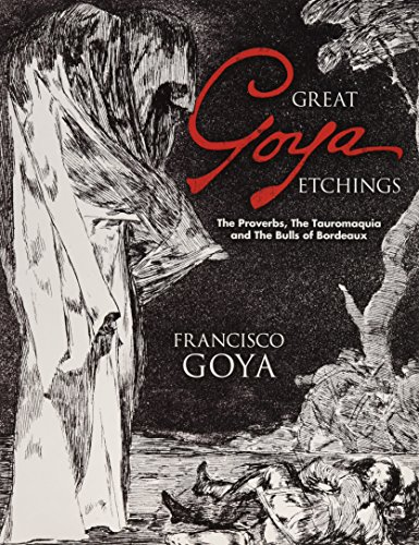 Great Goya Etchings: The Proverbs, the Tauromaquia and the Bulls of Bordeaux (Dover Fine Art, History of Art) By Francisco De Goya