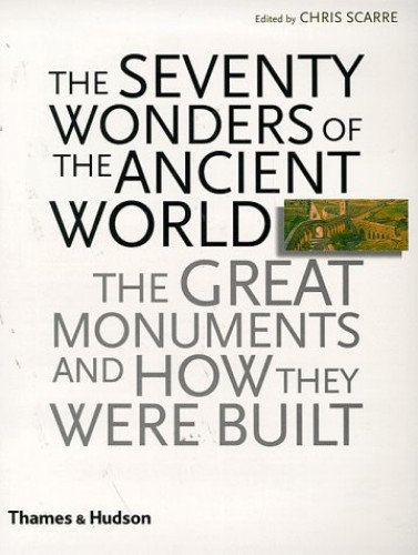 The Seventy Wonders of the Ancient World: The Great Monuments and How They Were Built By Chris Scarre