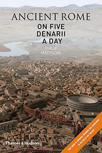 Ancient Rome on Five Denarii a Day: A Guide to Sightseeing, Shopping and Survival in the City of the Caesars by Philip Matyszak