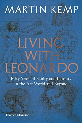 Living with Leonardo: Fifty Years of Sanity and Insanity in the Art World and Beyond By Martin Kemp