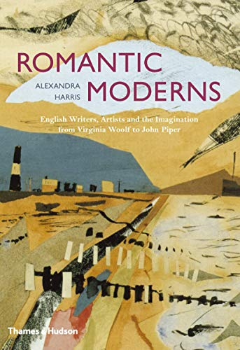 Romantic Moderns: English Writers, Artists and the Imagination from Virginia Woolf to John Piper By Alexandra Harris