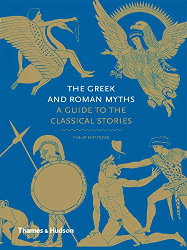 The Greek and Roman Myths: A Guide to the Classical Stories by Philip Matyszak