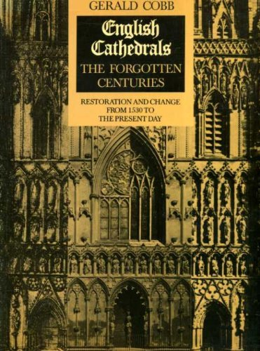 English Cathedrals: Forgotten Centuries - Restoration and Change from 1530 to the Present Day By Gerald Cobb
