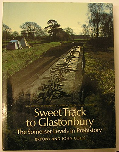 Sweet Track to Glastonbury: Somerset Levels in Prehistory (New Aspects of Antiquity) By Bryony Coles