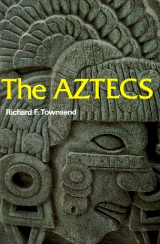 The Aztecs By Richard F. Townsend (Curator of African and Amerindian Art, Art Institute of Chicago)