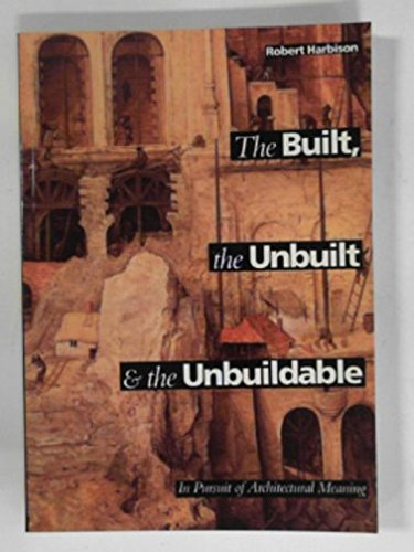 Built, the Unbuilt and the Unbuildable: In Pursuit of Architectural Meaning By Robert Harbison