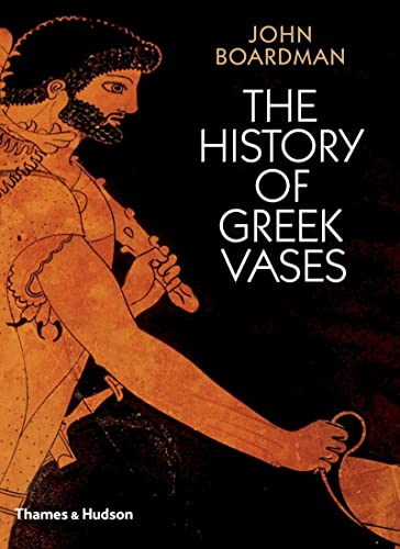 The History of Greek Vases: Potters, Painters and Pictures By John Boardman