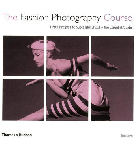 The Fashion Photography Course: First Principles to Successful Shoot - the Essential Guide by Eliot L. Siegel