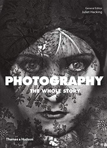 Photography: The Whole Story By Edited by Juliet Hacking