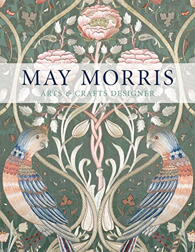 May Morris: Arts & Crafts Designer (Victoria and Albert Museum) By Anna Mason