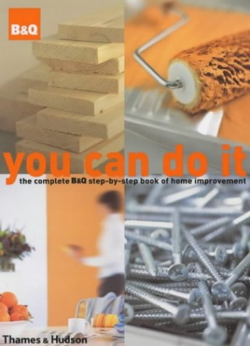 You Can Do it: The Complete B&Q Step-by-Step Book of Home Improvement Edited by Nicholas Barnard