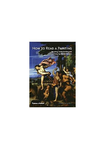 How to Read a Painting: Decoding, Understanding and Enjoying the Old Masters By Patrick de Rynck