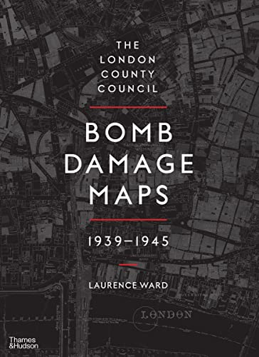 The London County Council Bomb Damage Maps 1939-1945 By Laurence Ward