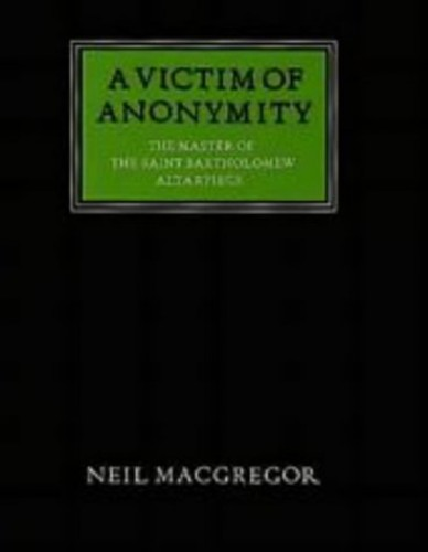 A Victim of Anonymity: The Master of the Saint Bartholomew Altarpiece (Walter Neurath Memorial Lecture) By Neil MacGregor