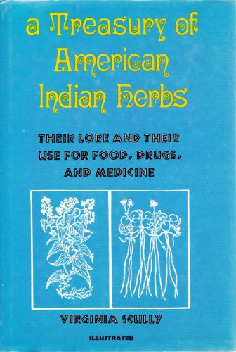A Treasury of American Indian Herbs: Their Lore and Their Use for Food, Drugs, and Medicine By Virginia Scully