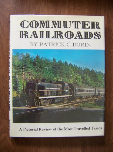 Commuter Railroads: A Pictorial Review of the Most Travelled Trains By Patrick C. Dorin