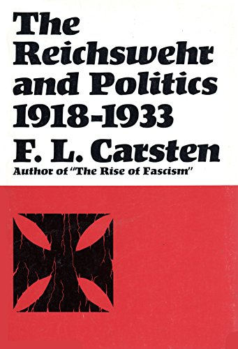 The Reichswehr and Politics, 1918 to 1933 By F L Carsten