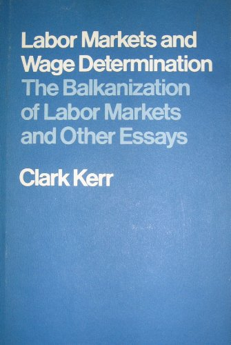 Labour Market and Wage Determination: Balkanization of Labour Markets and Other Essays by Clark Kerr