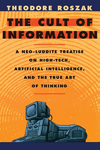 The Cult of Information: A Neo-Luddite Treatise on High-Tech, Artificial Intelligence, and the True Art of Thinking By Theodore Roszak