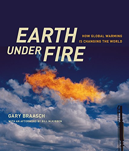 Earth under Fire: How Global Warming Is Changing the World By Gary Braasch