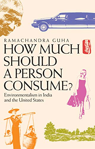 How Much Should a Person Consume?: Environmentalism in India and the United States By Ramachandra Guha
