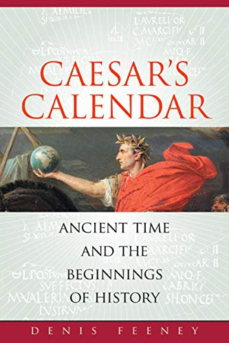 Cæsar's Calendar: Ancient Time and the Beginnings of History (Sather Classical Lectures) By Denis Feeney