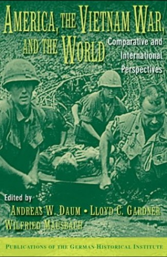 America, the Vietnam War, and the World By Andreas W. Daum (State University of New York, Buffalo)