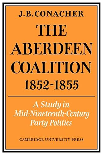 The Aberdeen Coalition 1852-1855 By J. B. Conacher