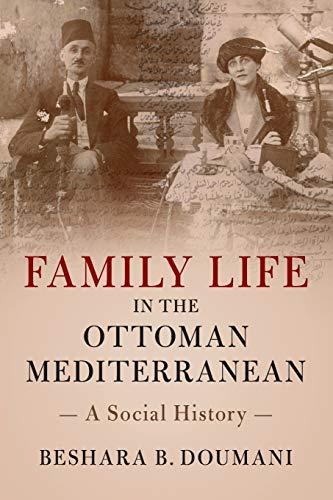 Family Life in the Ottoman Mediterranean By Beshara B. Doumani (Brown University, Rhode Island)