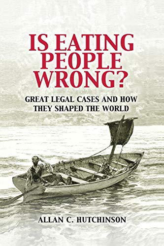 Is Eating People Wrong?: Great Legal Cases and How they Shaped the World By Allan C. Hutchinson (Osgoode Hall Law School, York University, Toronto)