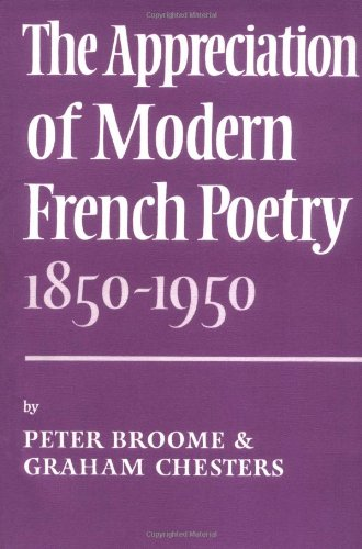 The Appreciation of Modern French Poetry (1850-1950) By Peter Broome (Queen's University Belfast)