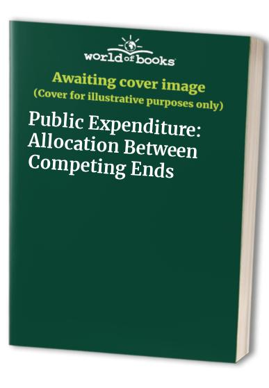 Public Expenditure: Allocation Between Competing Ends by Michael Posner