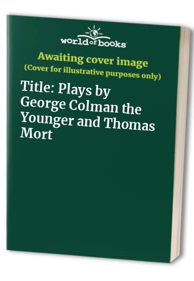Plays by George Colman the Younger and Thomas Morton By Barry Sutcliffe