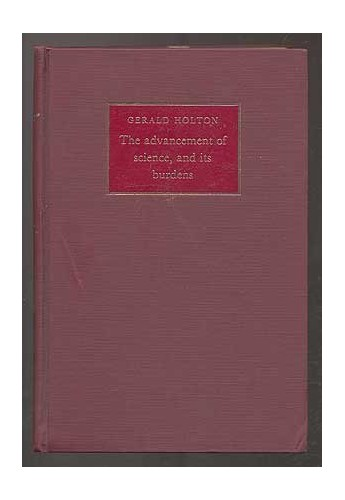 The Advancement of Science, and its Burdens By Gerald James Holton