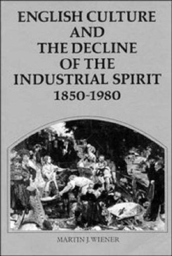 English Culture and the Decline of the Industrial Spirit, 1850-1980 By Martin J. Wiener (Rice University, Houston)