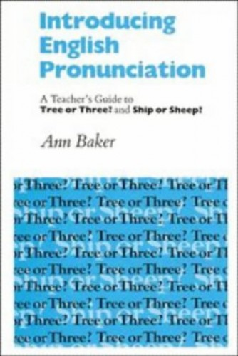 Introducing English Pronunciation: A Teacher's Guide to Tree or Three? and Ship or Sheep? By Ann Baker