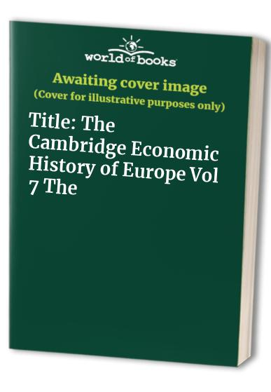 The Cambridge Economic History of Europe: Volume 7, The Industrial Economies: Capital, Labour and Enterprise, Part 1, Britain, France, Germany and Scandinavia By Peter Mathias