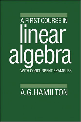A First Course in Linear Algebra: With Concurrent Examples By Alan G. Hamilton