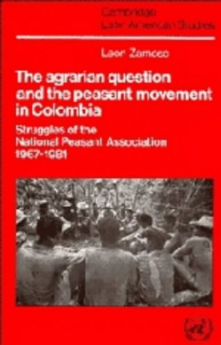 The Agrarian Question and the Peasant Movement in Colombia By Leon Zamosc