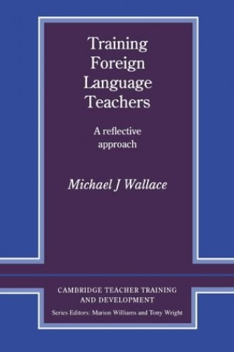 Training Foreign Language Teachers: A Reflective Approach (Cambridge Teacher Training and Development) By Michael J. Wallace