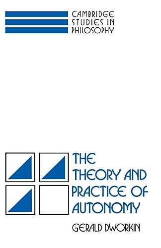 The Theory and Practice of Autonomy By Gerald Dworkin